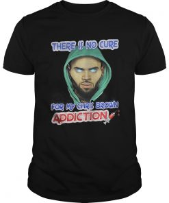 Guys There Is No Cure For My Chris Brown Addiction Shirt