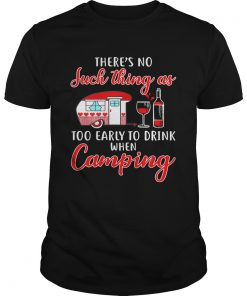 Guys Theres no such thing as too early to drink when camping shirt