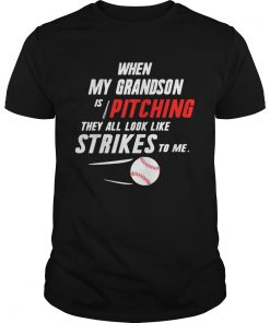 Guys When my grandson is pitching they all look like strikes to me shirt