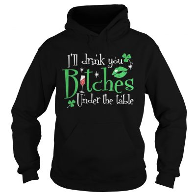Hoodie Ill drink you bitches under the table shirt