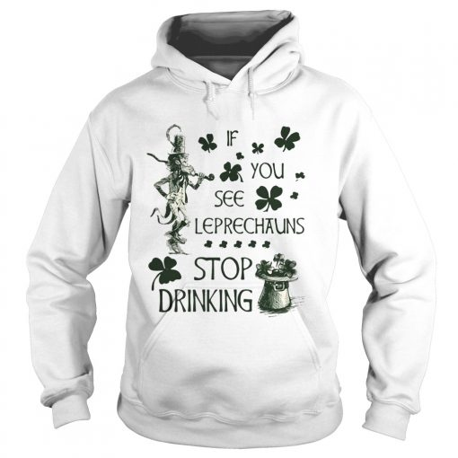Hoodie Irish If you see Leprechauns stop drinking shirt
