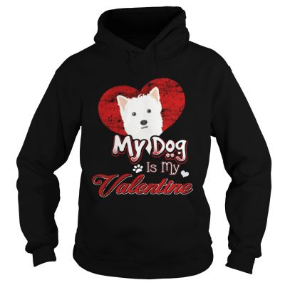 Hoodie My Dog Is My valentine West Highland White Terrier Shirt