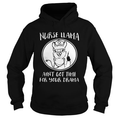 Hoodie Nurse Llama aint got time for your drama shirt