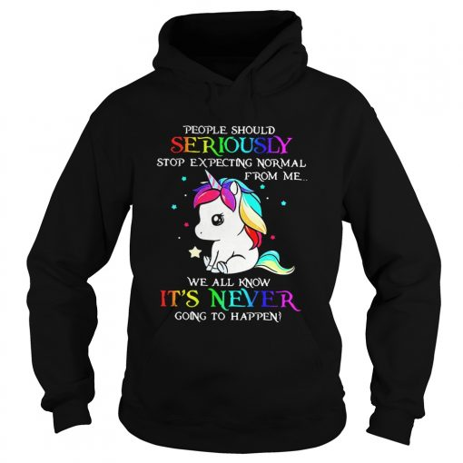 Hoodie Unicorn People should Seriously stop expecting normal from me shirt