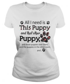 Ladies Tee All I need is this Puppy and that other puppy and those shirt