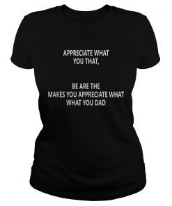 Ladies Tee Appreciate what you that be are the makes you appreciate what what you dad shirt