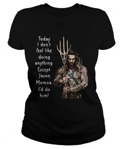 Ladies Tee Aquaman today I dont feel like doing anything except Hanson Momoa Id do him shirt
