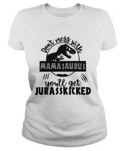 Ladies Tee Best Dont mess with Mamasaurus youll get Jurasskicked shirt