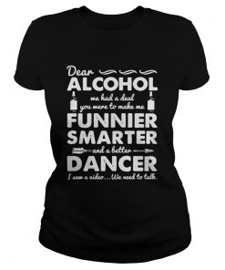 Ladies Tee Dear Alcohol we had a deal you were to make me funnier smarter shirt