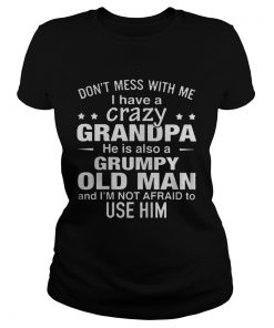 Ladies Tee Dont mess with me i have a crazy grandpa he is also a grumpy old man shirt