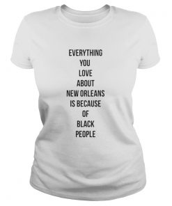 Ladies Tee Everything you love about New Orleans is because of black people shirt