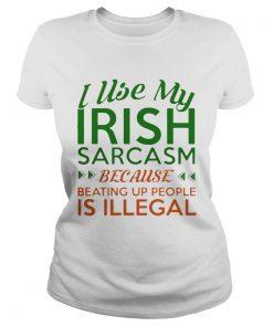 Ladies Tee I Use My Irish Sarcasm Because Beating Up People Is Illegal Shirt