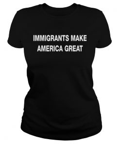 Ladies Tee Immigrants make America great shirt