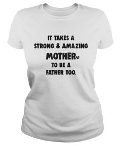 Ladies Tee It Takes A Strong And Amazing Mother To Be A Father Too Shirt