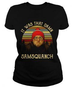 Ladies Tee It was that damn Samsquanch shirt