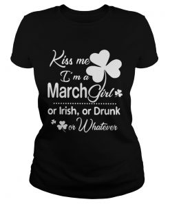 Ladies Tee Kiss Me Im A March Girl Or Irish Or Drunk On Whatever Shirt