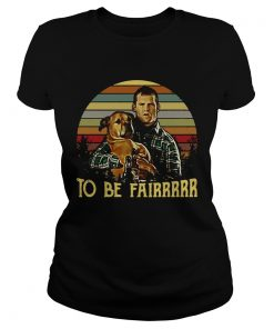 Ladies Tee Letterkenny Tribute To be fairrrrr shirt