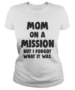 Ladies Tee Mom On A Mission But I Forgot What It Was Shirt