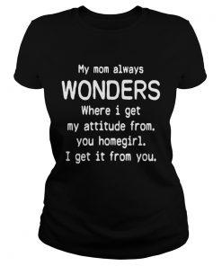 Ladies Tee My mom always wonders where I get my attitude from you homegirl shirt