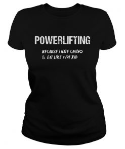Ladies Tee Powerlifting because I hate cardio and eat like a fat kid shirt