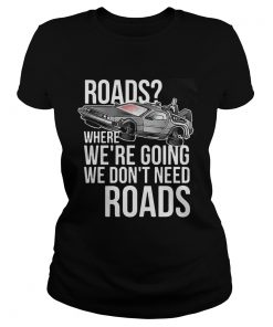 Ladies Tee Roads where were going we dont need roads shirt