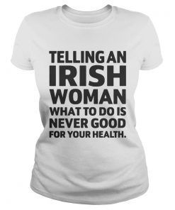 Ladies Tee Telling An Irish Woman What To Do Is Never Good For Your Health Shirt