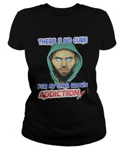 Ladies Tee There Is No Cure For My Chris Brown Addiction Shirt