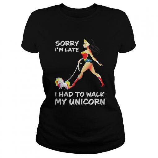Ladies Tee Wonder woman sorry Im late I had to walk my unicorn shirt