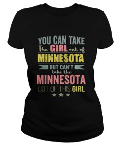 Ladies Tee You can take the girl out of Minnesota but cant take the Minnesota out of this girl shirt