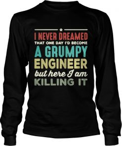Longsleeve Tee I never dreamed that one day Id become a Grumpy engineer but here I am killing it shirt