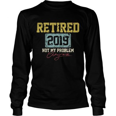 Longsleeve Tee Retired 2019 not my problem crazy more shirt