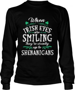 Longsleeve Tee When Irish Eyes Are Smiling Theyre Usually Up To Shenanigans Shirt