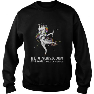 Sweatshirt Be a nursicorn in a world full of nurses shirt