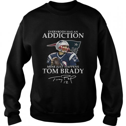 Sweatshirt Everybody has an addiction mine just happens Tom Brady shirt