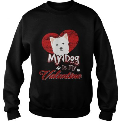 Sweatshirt My Dog Is My valentine West Highland White Terrier Shirt