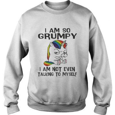 Sweatshirt Unicorn I am so Grumpy I am not even talking to mysefl shirt
