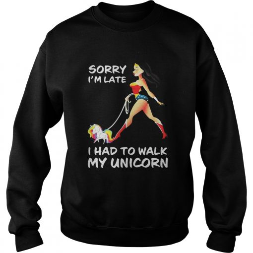 Sweatshirt Wonder woman sorry I'm late I had to walk my unicorn shirt