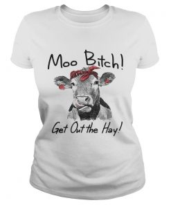Cow Heifer moo bitch get out the hay ladies tee