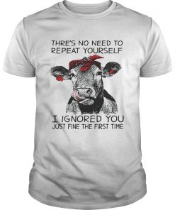 Guys Cow thres no need to repeat yourself I ignored you just fine the first time shirt