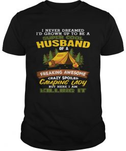 Guys I Never Dreamed Super Cool Husband Of A Crazy Camping Lady Shirt
