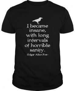 Guys I became insane with long intervals of horrible sanity Edgar Allan Poe shirt
