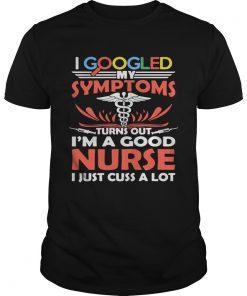 Guys I google my symptoms turns out Im a good Nurse I just cuss a lot shirt