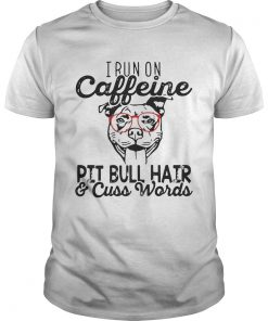 Guys I run on caffeine Pitbull hair and cuss words shirt