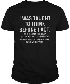 Guys I was taught to think before I act so if I smack the crap out of you TShirt