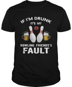 Guys If Im drunk Its my bowling friends fault shirt
