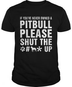 Guys If Youve Never Owned A Pitbull Please Shut The Fuck Up Shirt