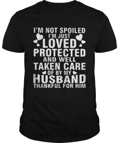 Guys Im Not Spoiled Im Just Loved Protected And Well Taken Care Of By My Husband Thankful For Him Shir