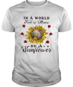 Guys In a world full of roses be a sunflower shirt