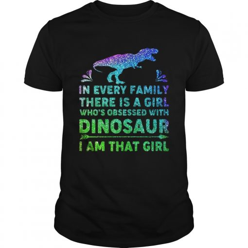 Guys In every family there is a girl whos obsessed with dinosaur I am that girl shirt