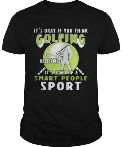 Guys Its okay if you think golfing is boring its kind of a smart people sport shirt